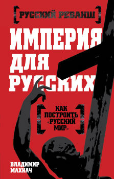 """Империя для русских. Как построить """"Русский мир"""""""