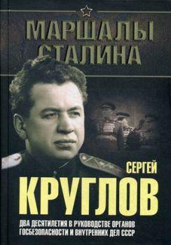 Сергей Круглов. Два десятилетия в руководстве органов госбезопасности и внутренных дел СССР
